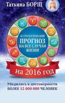Борщ Татьяна - Астрологический прогноз на все случаи жизни. Самый полный гороскоп на 2016 год обложка книги