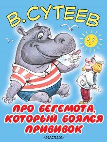Сутеев В.Г. - Про бегемота, который боялся прививок обложка книги