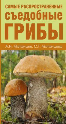 Матанцев А.Н., Матанцева С.Г. - Самые распространенные съедобные грибы обложка книги