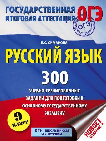 Русский язык. 300 учебно - тренировочных заданий для подготовки к основному государственному экзамену. 9 класс Симакова Е.С.