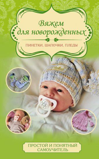 Вяжем для новорожденных: пинетки, шапочки, пледы Демина М.А.