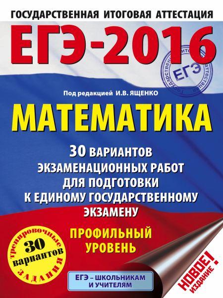 ЕГЭ-2016. Математика (60х84/8) 30 вариантов экзаменационных работ для подготовки к ЕГЭ. Профильный уровень