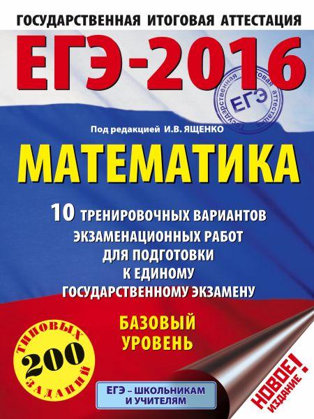 ЕГЭ-2016. Математика (60х84/8) 10 тренировочных вариантов экзаменационных работ для подготовки к ЕГЭ. Базовый уровень