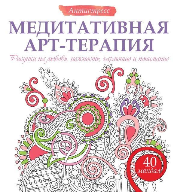 Медитативная арт-терапия. Рисунки на любовь, нежность, гармонию и понимание .