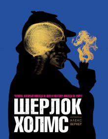 Вернер А. - Шерлок Холмс. Человек, который никогда не жил и поэтому никогда не умрёт обложка книги