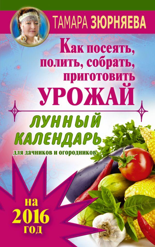 Лунный календарь для дачников и огородников на 2016 г. Как посеять полить, собрать, приготовить урожай Зюрняева Тамара