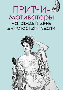 Цымбурская Е.В. - Притчи-мотиваторы на каждый день для счастья и удачи обложка книги