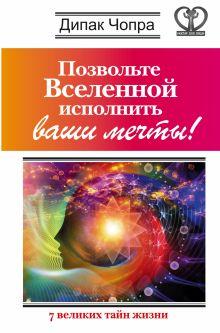 Чопра Д. - Позвольте Вселенной исполнить ваши мечты! 7 великих тайн жизни обложка книги