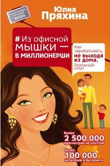 Пряхина Юлия - #Из офисной мышки - в миллионерши. Как зарабатывать, не выходя из дома. Реальный опыт обложка книги