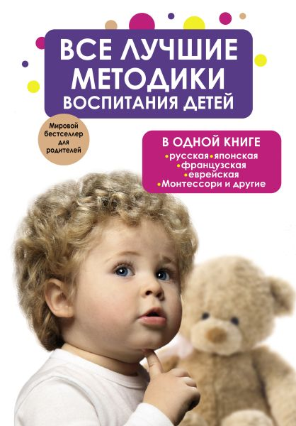 Все лучшие методики воспитания детей в одной книге: русская, японская, французская, еврейская, Монтессори и другие