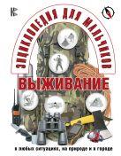 Энциклопедия для мальчиков. Выживание в любых ситуациях, на природе и в городе