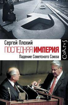 Плохий С. - Последняя империя. Падение Советского Союза обложка книги