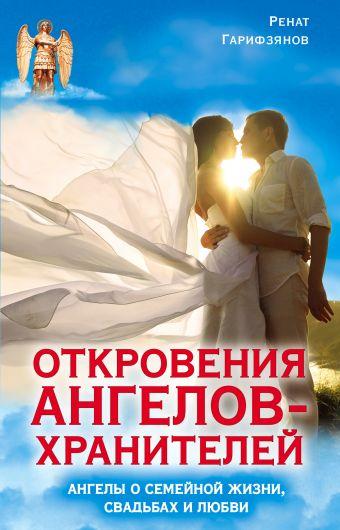 Откровения Ангелов-Хранителей. Ангелы о семейной жизни, свадьбах, любви Гарифзянов Р.И.