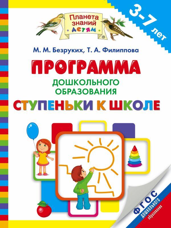 Программа дошкольного образования «Ступеньки к школе». 3–7 лет Безруких М.М., Филиппова Т.А.