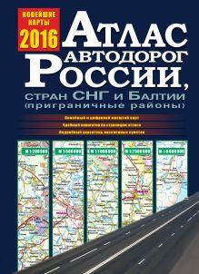 . - Атлас автодорог России, стран СНГ и Балтии 2016 (приграничные районы) обложка книги