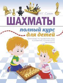 Сухин И.Г. - Шахматы. Полный курс для детей обложка книги