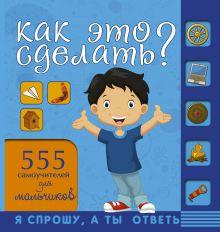Хомич Е.О. - Как это сделать? 555 самоучителей для мальчиков обложка книги