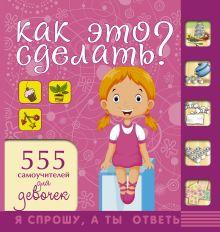 Хомич Е.О. - Как это сделать? 555 самоучителей для девочек обложка книги
