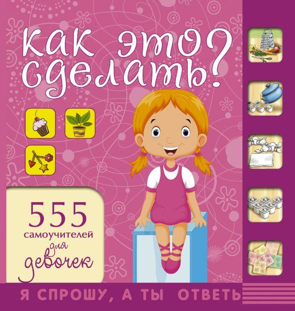 Как это сделать? 555 самоучителей для девочек Хомич Е.О.