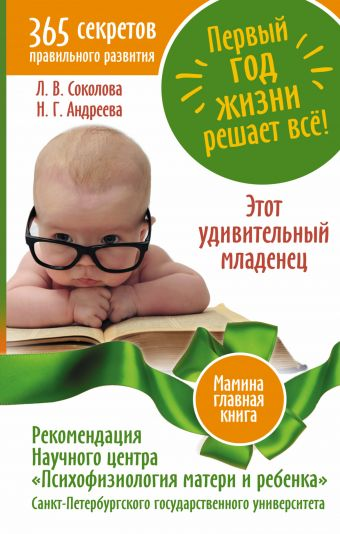 Первый год жизни решает все! 365 секретов правильного развития. Этот удивительный младенец Соколова Л.В.,Андреева Н.Г.