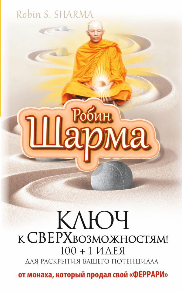 """Ключ к сверхвозможностям! 100 +1 идея для раскрытия вашего потенциала от от монаха, который продал свой """"феррари"""" Шарма Р."""