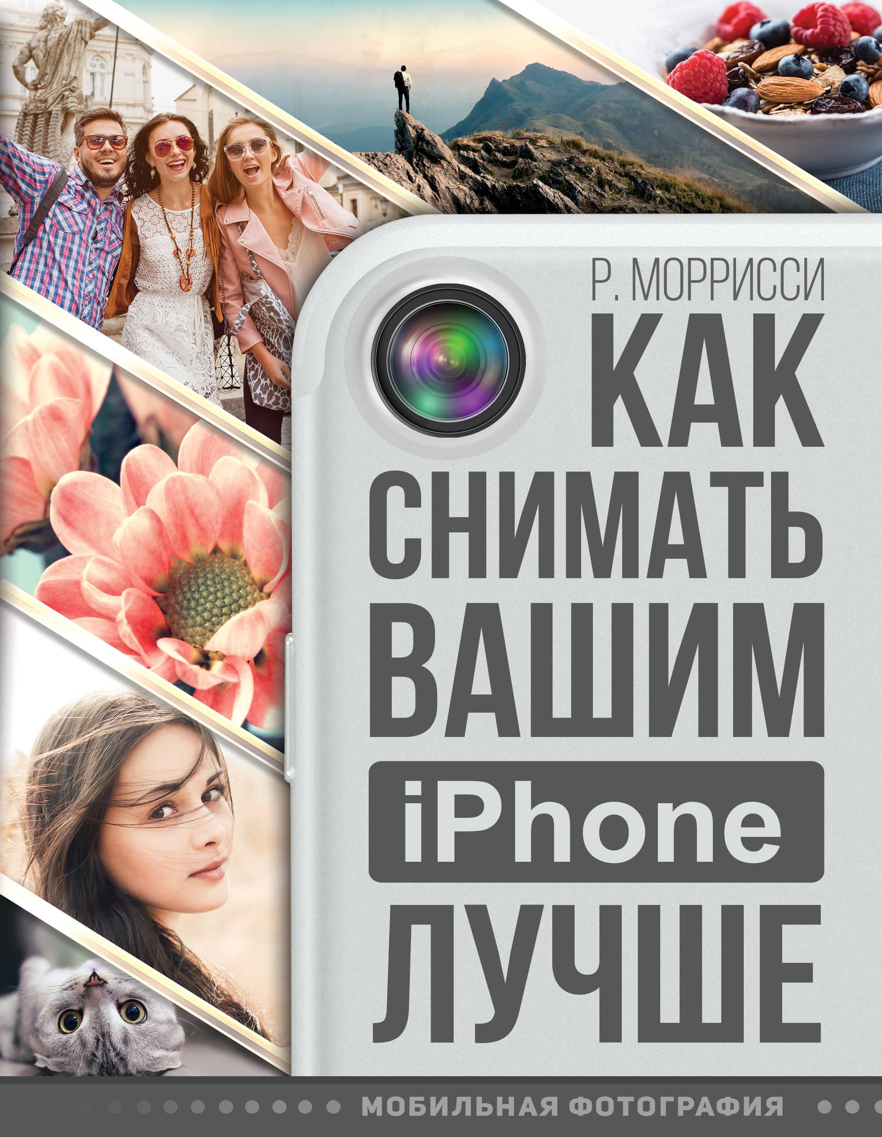 Моррисси Р. Как снимать вашим iPhone лучше