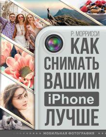 Моррисси Р. - Как снимать вашим iPhone лучше обложка книги
