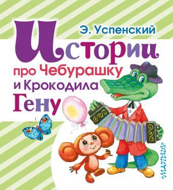 Истории про Чебурашку и Крокодила Гену Успенский Э.Н.