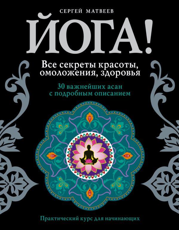 Йога! Все секреты красоты, омоложения, здоровья Матвеев С.А.