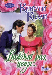 Келли К. - Каждый раз, целуя... обложка книги