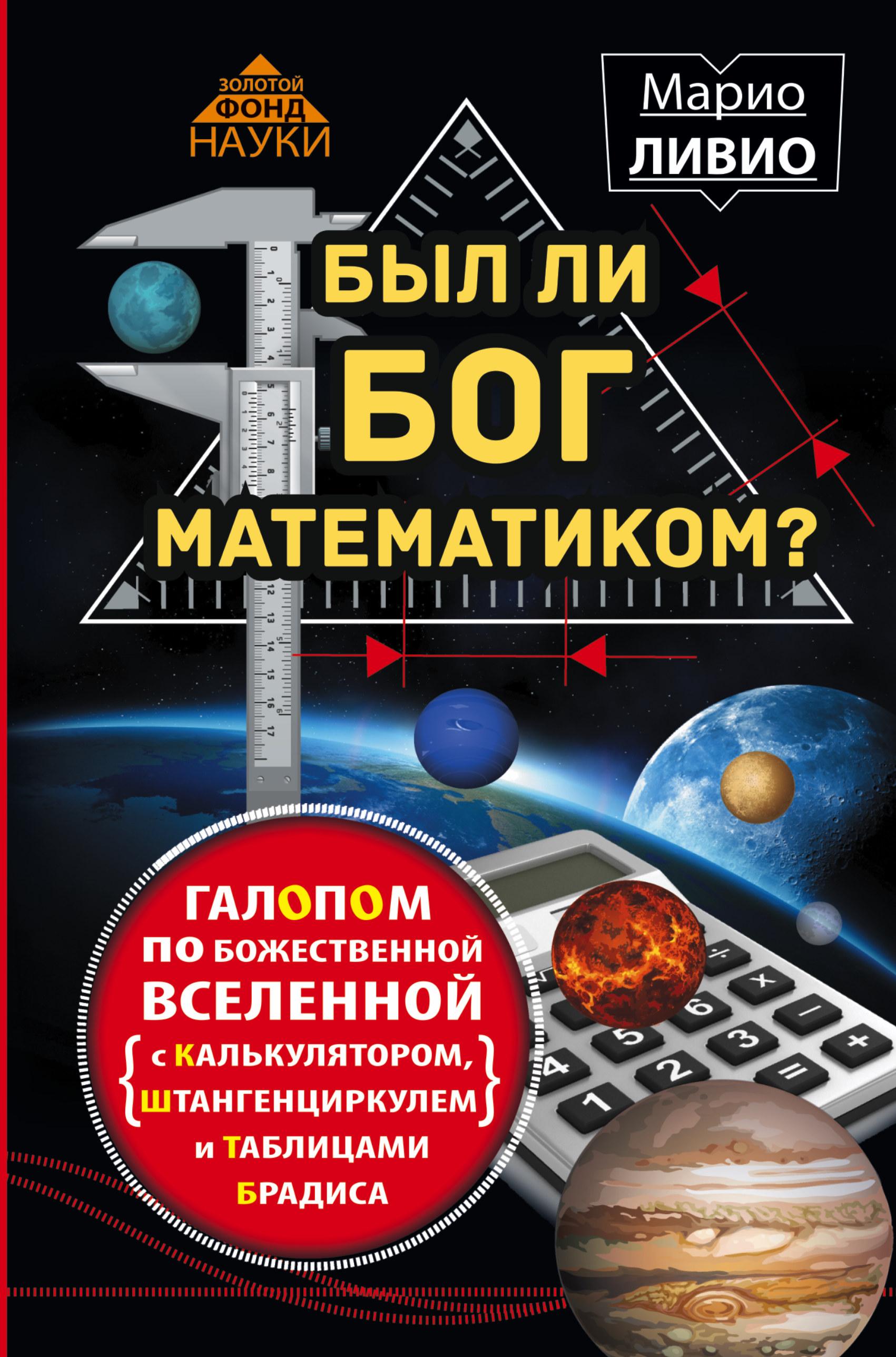Был ли Бог математиком? Галопом по божественной Вселенной с калькулятором, штангенциркулем и таблицами Брадиса ( Ливио М.  )