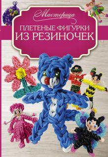 Гиберт-Матт М. - Плетеные фигурки из резиночек обложка книги