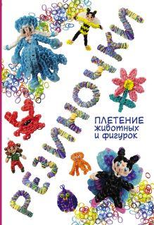 Гиберт-Матт М. - Резиночки: плетение животных и фигурок обложка книги
