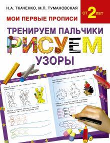 Ткаченко Н.А., Тумановская М.П. - Тренируем пальчики:рисуем по узоры обложка книги