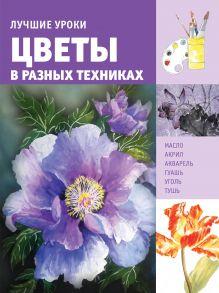 . - Лучшие уроки. Цветы в разных техниках обложка книги