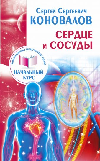 Сердце и сосуды. Информационно-энергетическое Учение. Начальный курс Коновалов С.С.
