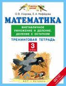 Математика. 3 класс. Внетабличное умножение и деление. Деление с остатком. Тренинговая тетрадь
