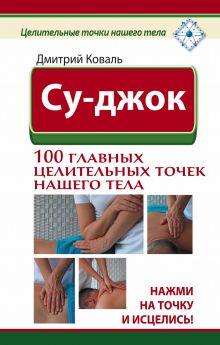 Су-джок. 100 главных целительных точек нашего тела. Нажми на точку и исцелись! обложка книги