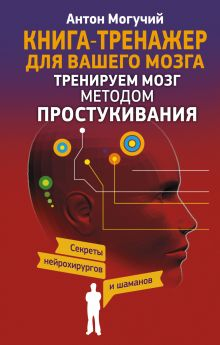 Могучий Антон - Тренируем мозг методом простукивания. Секреты нейрохирургов и шаманов обложка книги