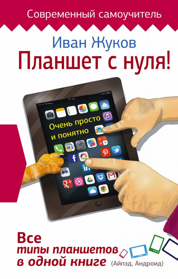 Планшет с нуля! Все типы планшетов в одной книге (Айпед и Андроид) Жуков Иван