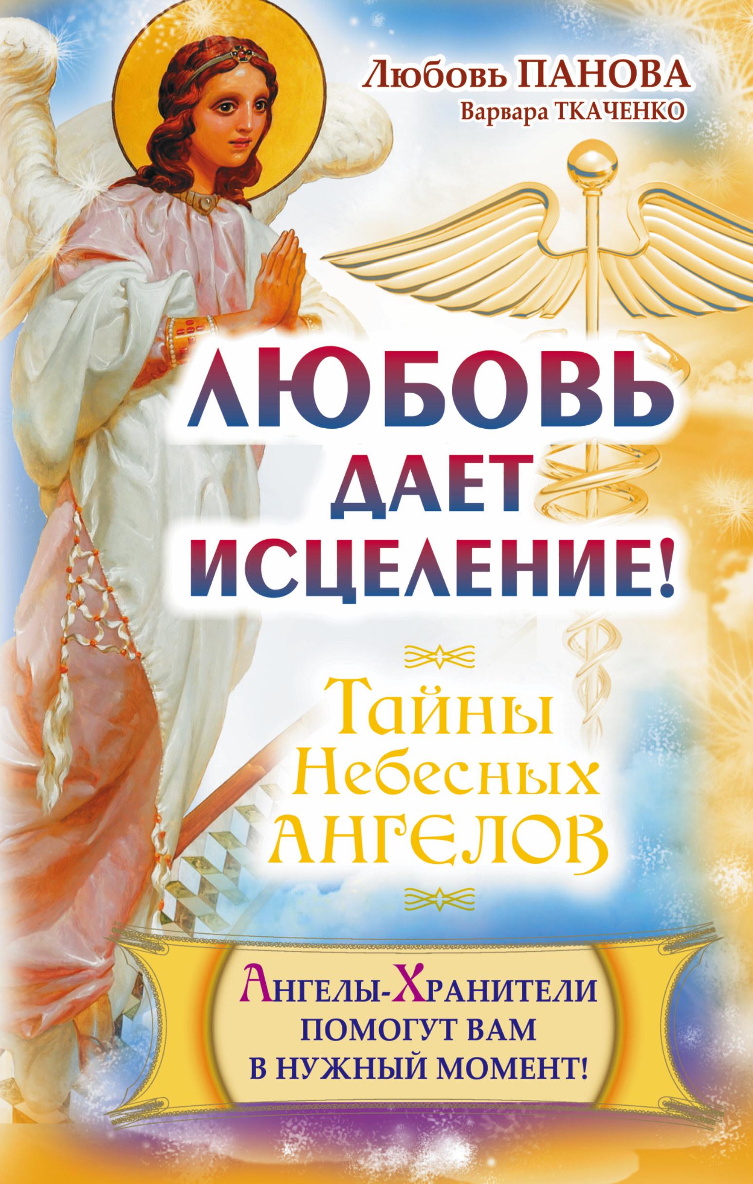 Панова Любовь,  Ткаченко Варвара Любовь дает исцеление! Ангелы-Хранители помогут вам в нужный момент!