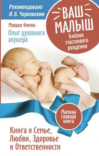 Ваш малыш. Библия счастливого рождения.Книга о семье, любви, здоровье и ответственности Фомин М.В.