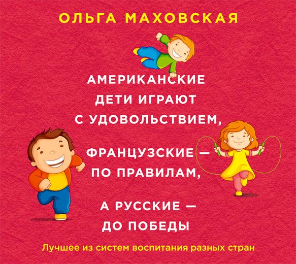 Аудиокн. Маховская. Американские дети играют с удовольствием, французские - по правилам, а русские - до победы