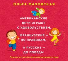 Маховская О.И. - Аудиокн. Маховская. Американские дети играют с удовольствием, французские - по правилам, а русские - до победы обложка книги