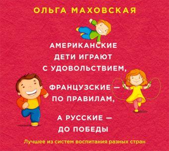 Аудиокн. Маховская. Американские дети играют с удовольствием, французские - по правилам, а русские - до победы Маховская О.И.