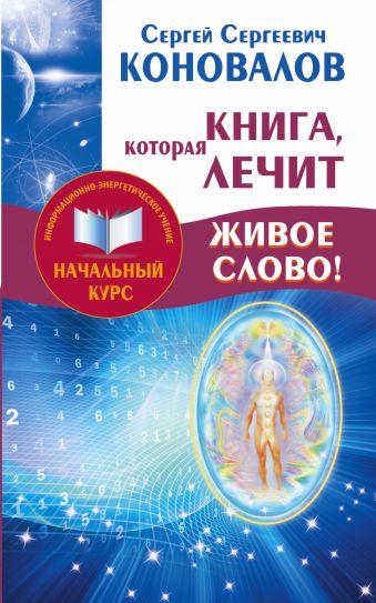 Книга,которая лечит. Живое Слово! Информационно-энергетическое Учение. Начальный курс Коновалов С.С.