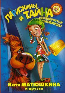 Матюшкина К. и др. - Ларискины и Тайна перевернутой пирамиды обложка книги