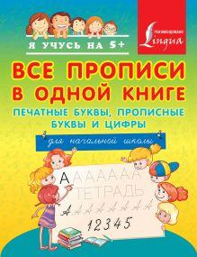 . - Все прописи в одной книге: печатные буквы, прописные буквы и цифры. Для начальной школы обложка книги