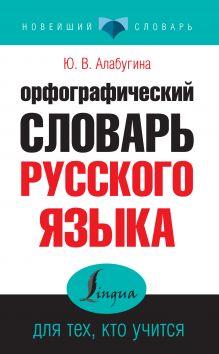 Алабугина Ю.В. - Орфографический словарь русского языка для тех, кто учится обложка книги