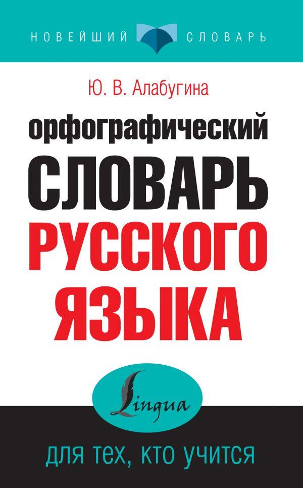 Орфографический словарь русского языка для тех, кто учится Алабугина Ю.В.